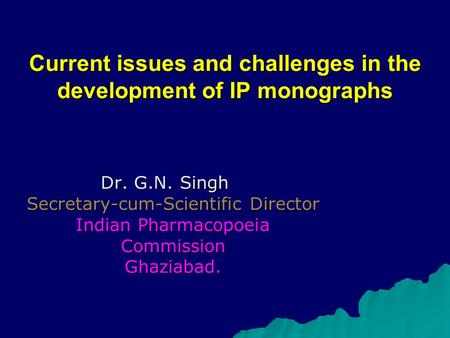 Current issues and challenges in the development of IP monographs Dr. G.N. Singh Secretary-cum-Scientific Director Indian Pharmacopoeia Commission Ghaziabad.