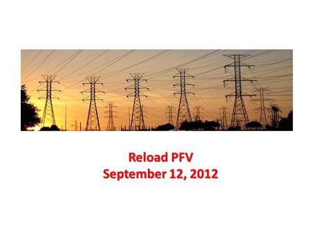 Reload PFV September 12, 2012. Reload PFV  Concern that need to be addressed:  The RC need to have an option in PFV to allow gradual reload of markets.