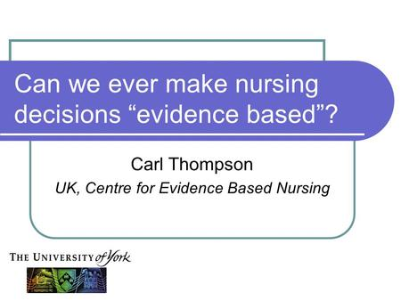 "Can we ever make nursing decisions ""evidence based""? Carl Thompson UK, Centre for Evidence Based Nursing."