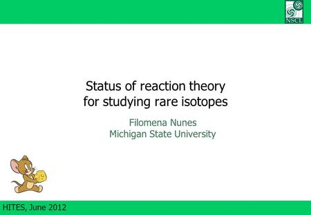 HITES, June 2012 Status of reaction theory for studying rare isotopes Filomena Nunes Michigan State University.