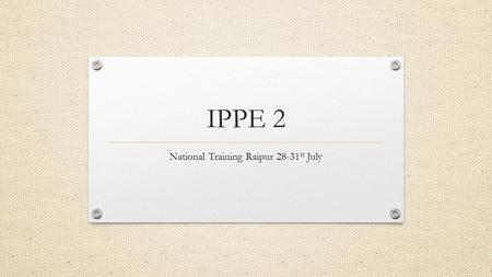IPPE 2 National Training Raipur 28-31 st July. IPPE 2 What's New? IPPE 1 Livelihood focus Household livelihood plans IPPE 2.