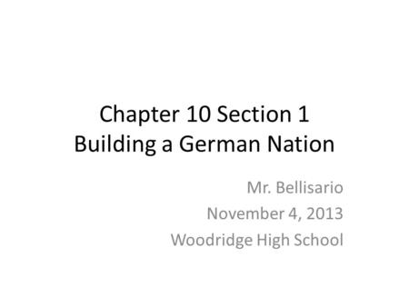 Chapter 10 Section 1 Building a German Nation Mr. Bellisario November 4, 2013 Woodridge High School.