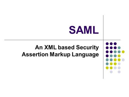 SAML An XML based Security Assertion Markup Language.