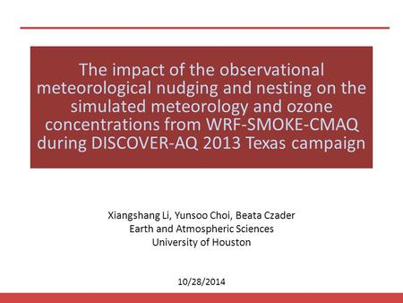 10/28/2014 Xiangshang Li, Yunsoo Choi, Beata Czader Earth and Atmospheric Sciences University of Houston The impact of the observational meteorological.