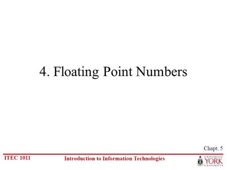 ITEC 1011 Introduction to Information Technologies 4. Floating Point Numbers Chapt. 5.