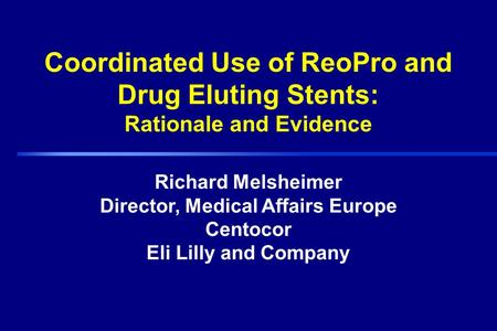 Richard Melsheimer Director, Medical Affairs Europe Centocor Eli Lilly and Company Coordinated Use of ReoPro and Drug Eluting Stents: Rationale and Evidence.
