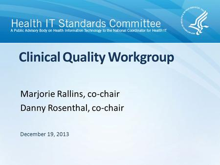 Clinical Quality Workgroup Marjorie Rallins, co-chair Danny Rosenthal, co-chair December 19, 2013.