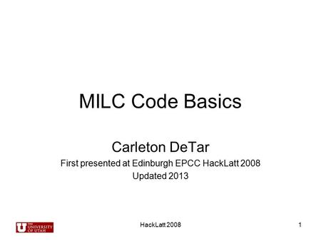 HackLatt 20081 MILC Code Basics Carleton DeTar First presented at Edinburgh EPCC HackLatt 2008 Updated 2013.