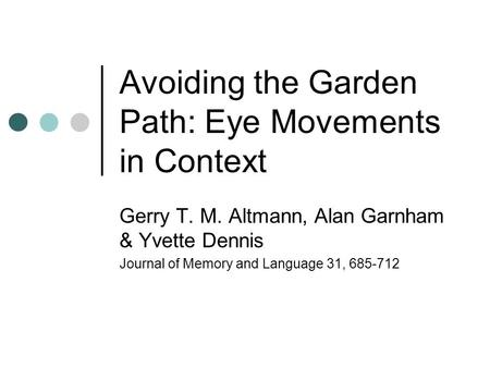 Avoiding the Garden Path: Eye Movements in Context Gerry T. M. Altmann, Alan Garnham & Yvette Dennis Journal of Memory and Language 31, 685-712.