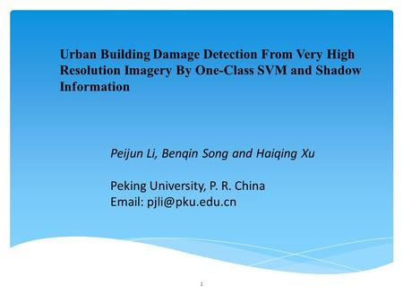 Urban Building Damage Detection From Very High Resolution Imagery By One-Class SVM and Shadow Information Peijun Li, Benqin Song and Haiqing Xu Peking.