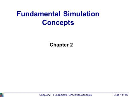 Chapter 2 – Fundamental Simulation ConceptsSlide 1 of 46 Chapter 2 Fundamental Simulation Concepts.