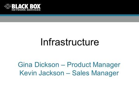 Infrastructure Gina Dickson – Product Manager Kevin Jackson – Sales Manager.