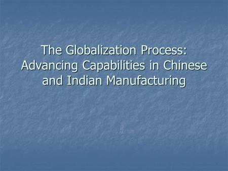 The Globalization Process: Advancing Capabilities in Chinese and Indian Manufacturing.