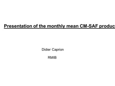 Presentation of the monthly mean CM-SAF products Didier Caprion RMIB.