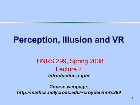1 Perception, Illusion and VR HNRS 299, Spring 2008 Lecture 2 Introduction, Light Course webpage: