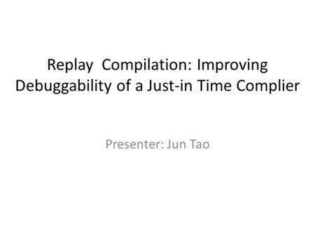 Replay Compilation: Improving Debuggability of a Just-in Time Complier Presenter: Jun Tao.