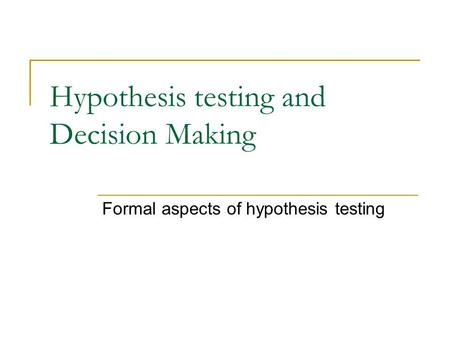 Hypothesis testing and Decision Making Formal aspects of hypothesis testing.