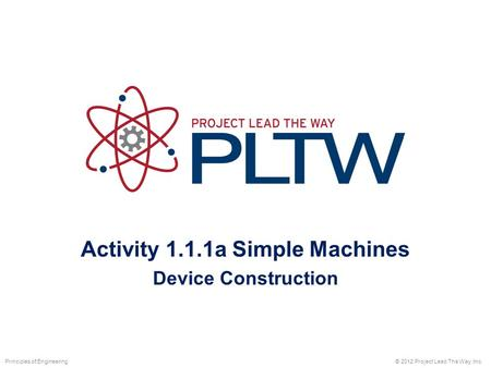 Activity 1.1.1a Simple Machines Device Construction © 2012 Project Lead The Way, Inc.Principles of Engineering.