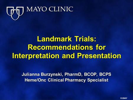 Landmark Trials: Recommendations for Interpretation and Presentation Julianna Burzynski, PharmD, BCOP, BCPS Heme/Onc Clinical Pharmacy Specialist 11/29/07.