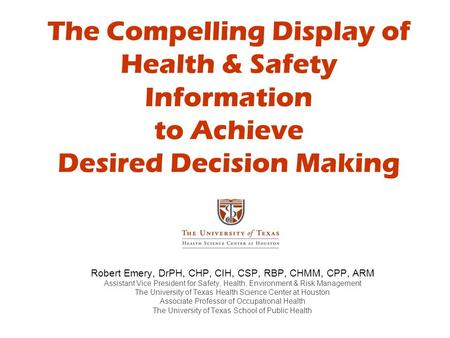 The Compelling Display of Health & Safety Information to Achieve Desired Decision Making Robert Emery, DrPH, CHP, CIH, CSP, RBP, CHMM, CPP, ARM Assistant.