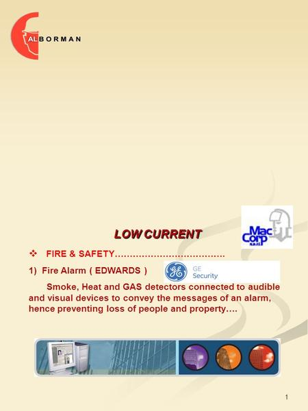 1 LOW CURRENT  FIRE & SAFETY………………………………. 1) Fire Alarm ( EDWARDS ) Smoke, Heat and GAS detectors connected to audible and visual devices to convey the.