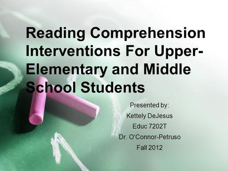 Presented by: Kettely DeJesus Educ 7202T Dr. O'Connor-Petruso Fall 2012 Reading Comprehension Interventions For Upper- Elementary and Middle School Students.