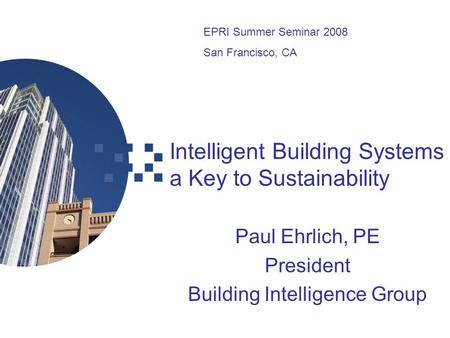 Intelligent Building Systems a Key to Sustainability Paul Ehrlich, PE President Building Intelligence Group EPRI Summer Seminar 2008 San Francisco, CA.