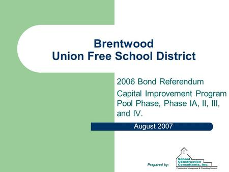 Brentwood Union Free School District 2006 Bond Referendum Capital Improvement Program Pool Phase, Phase IA, II, III, and IV. August 2007 Prepared by: