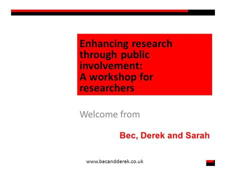 Enhancing research through public involvement: A workshop for researchers Welcome from Bec, Derek and Sarah www.becandderek.co.uk.