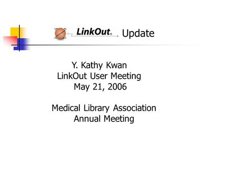 Update Y. Kathy Kwan LinkOut User Meeting May 21, 2006 Medical Library Association Annual Meeting.