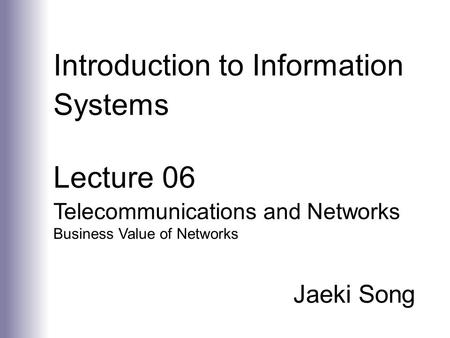 Introduction to Information Systems Lecture 06 Telecommunications and Networks Business Value of Networks Jaeki Song.