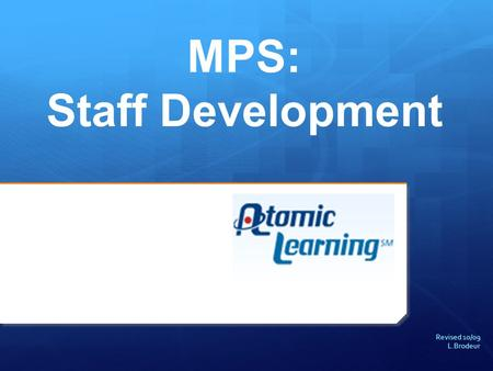 Revised 10/09 L.Brodeur MPS: Staff Development. About Atomic Learning.