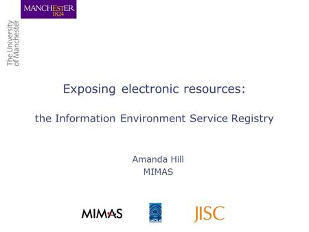 Exposing electronic resources: the Information Environment Service Registry Amanda Hill MIMAS.
