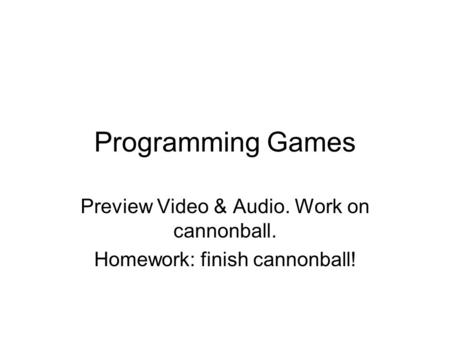 Programming Games Preview Video & Audio. Work on cannonball. Homework: finish cannonball!