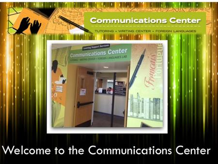 Welcome to the Communications Center. Operating Hours  Mondays – Thursdays 8 a.m. to 8 p.m.  Fridays 8 a.m. to 5 p.m.  Saturdays 9 a.m. to 2 p.m. 