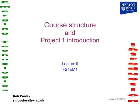 Week 1 2009 Rob Pooley Course structure and Project 1 introduction Lecture 0 F27EM1.