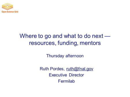 Where to go and what to do next — resources, funding, mentors Thursday afternoon Ruth Pordes, Executive Director Fermilab.