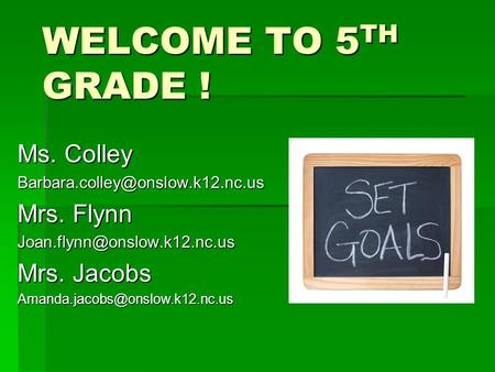 WELCOME TO 5 TH GRADE ! Ms. Colley Mrs. Flynn Mrs. Jacobs