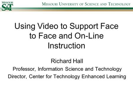 Using Video to Support Face to Face and On-Line Instruction Richard Hall Professor, Information Science and Technology Director, Center for Technology.