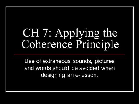 CH 7: Applying the Coherence Principle Use of extraneous sounds, pictures and words should be avoided when designing an e-lesson.