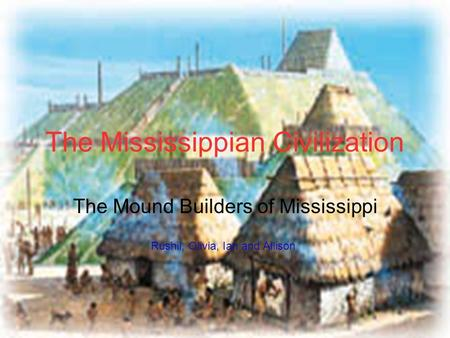 The Mississippian Civilization The Mound Builders of Mississippi Rushil, Olivia, Ian and Allison.