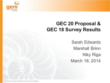 Sponsored by the National Science Foundation GEC 20 Proposal & GEC 18 Survey Results Sarah Edwards Marshall Brinn Niky Riga March 18, 2014.