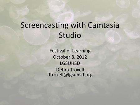Screencasting with Camtasia Studio Festival of Learning October 8, 2012 LGSUHSD Debra Troxell