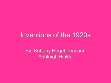 Inventions of the 1920s By: Brittany Hogeboom and Ashleigh Hinkle.