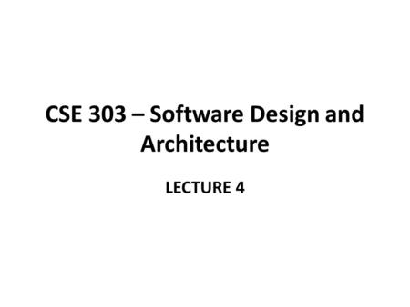 CSE 303 – Software Design and Architecture LECTURE 4.