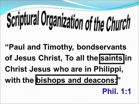 "Phil. 1:1 ""Paul and Timothy, bondservants of Jesus Christ, To all the saints in Christ Jesus who are in Philippi, with the bishops and deacons:"" Phil."