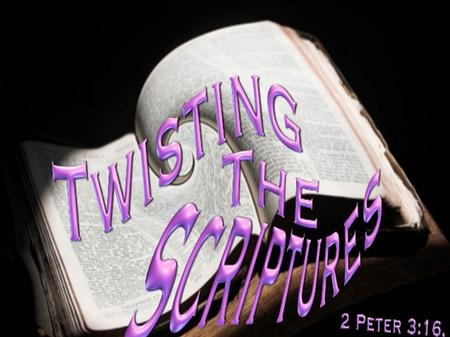 TWISTING THE SCRIPTURES 2 Peter 3:16 as also in all his epistles, speaking in them of these things, in which are some things hard to understand, which.