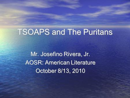 Mr. Josefino Rivera, Jr. AOSR: American Literature October 8/13, 2010 TSOAPS and The Puritans.
