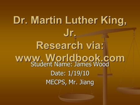 Dr. Martin Luther King, Jr. Research via: www. Worldbook.com Student Name: James Wood Date: 1/19/10 MECPS, Mr. Jiang.
