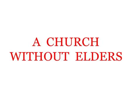 A CHURCH WITHOUT ELDERS. God's Plan Elders and deacons in each church – Philippians 1:1 – Can a church exist without elders? – Acts 14:23; Titus 1:5 –